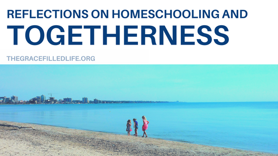Reflections on Homeschooling and Togetherness