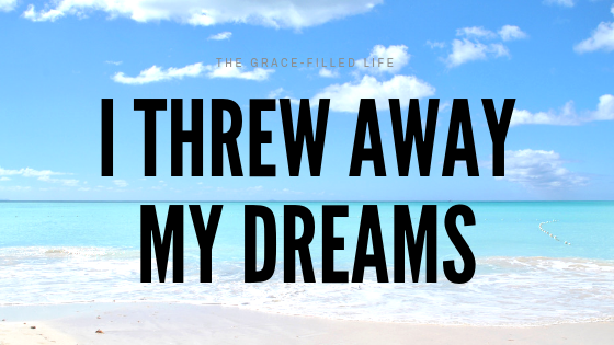 I threw away my dreams