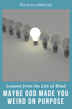 Maybe God Made You Weird on Purpose: Lessons from the Life of Ehud
