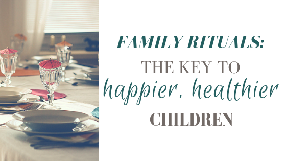 Family Rituals: The Key to Happier, Healthier Children